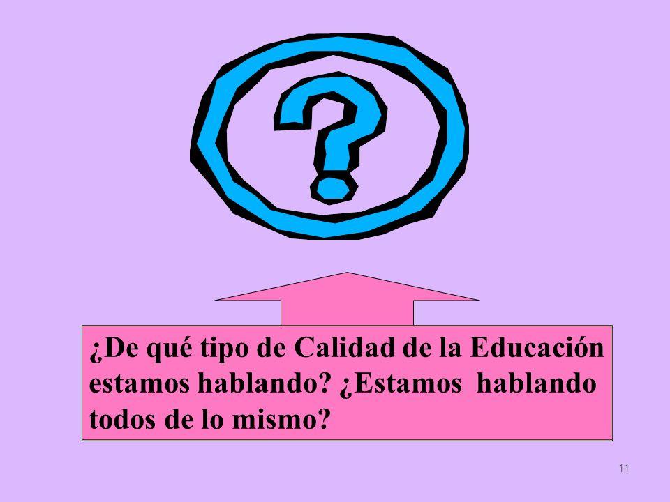 11 ¿De qué tipo de Calidad de la Educación estamos hablando? ¿Estamos hablando todos de lo mismo?
