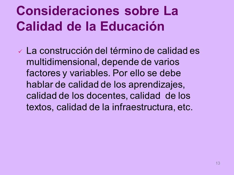 13 Consideraciones sobre La Calidad de la Educación La construcción del término de calidad es multidimensional, depende de varios factores y variables