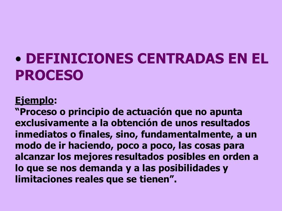 DEFINICIONES CENTRADAS EN EL PROCESO Ejemplo: Proceso o principio de actuación que no apunta exclusivamente a la obtención de unos resultados inmediat