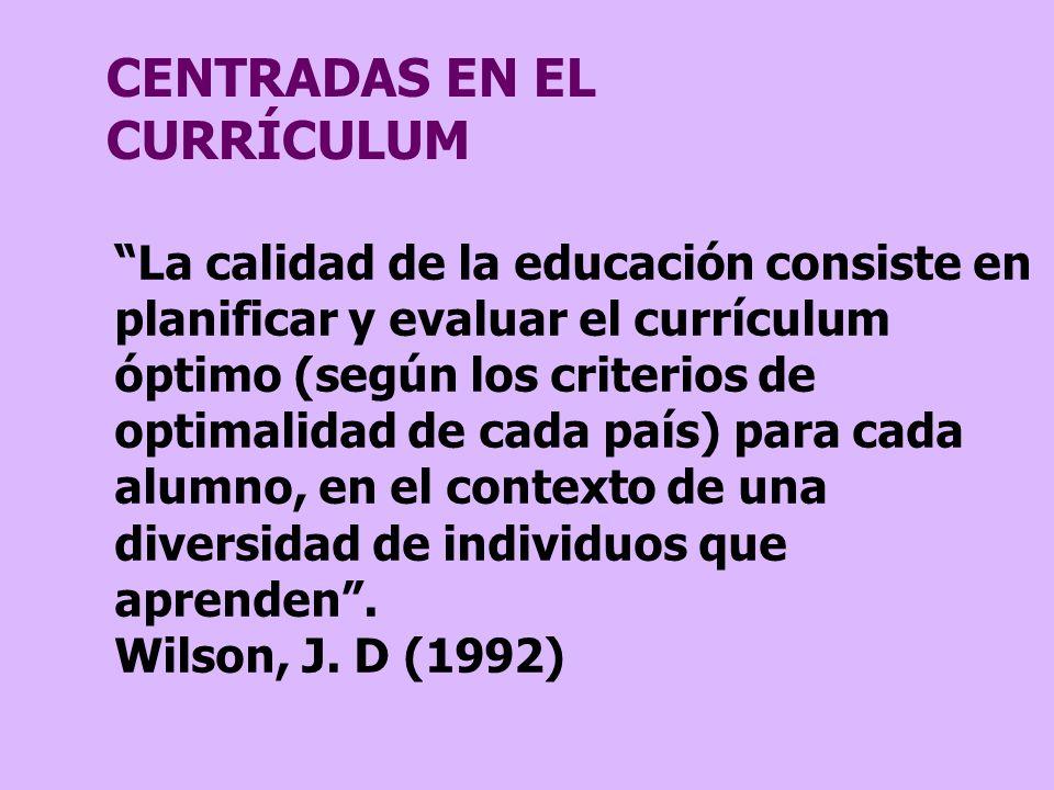 CENTRADAS EN EL CURRÍCULUM La calidad de la educación consiste en planificar y evaluar el currículum óptimo (según los criterios de optimalidad de cad