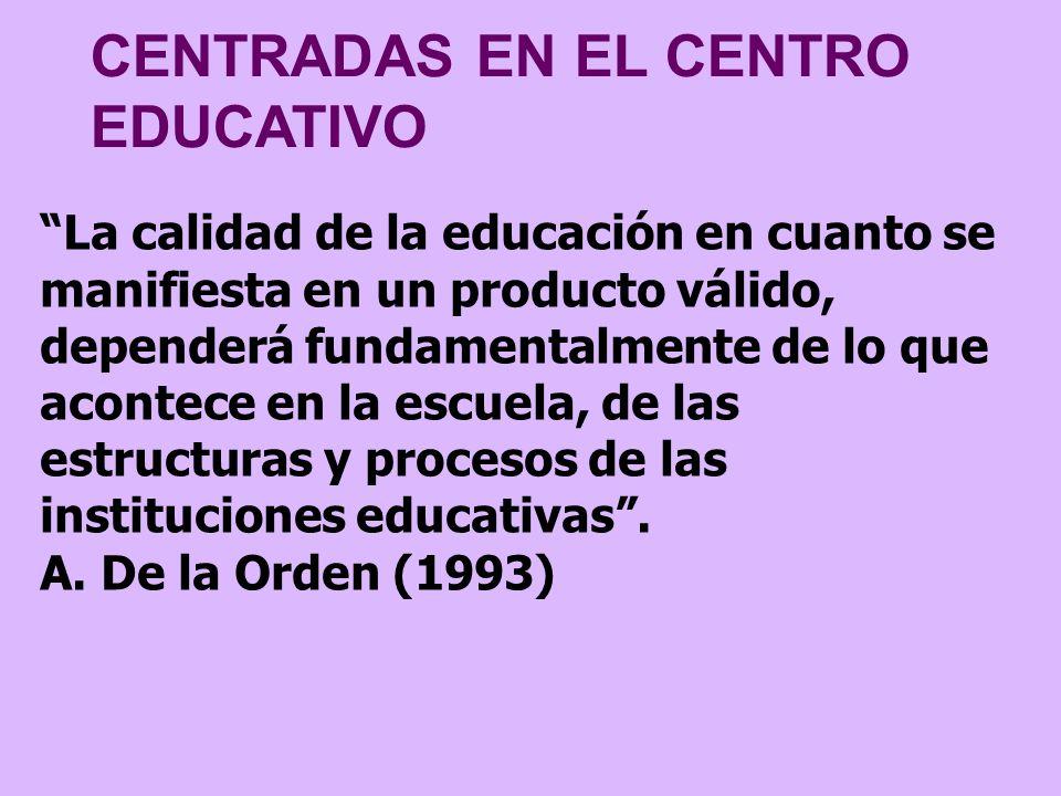 CENTRADAS EN EL CENTRO EDUCATIVO La calidad de la educación en cuanto se manifiesta en un producto válido, dependerá fundamentalmente de lo que aconte