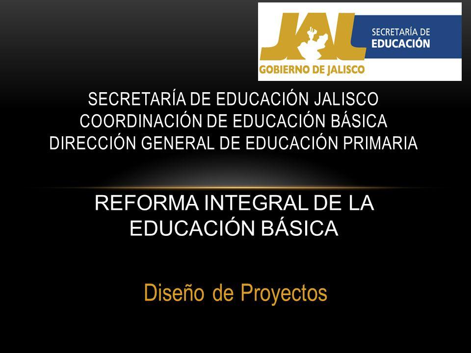 Diseño de Proyectos SECRETARÍA DE EDUCACIÓN JALISCO COORDINACIÓN DE EDUCACIÓN BÁSICA DIRECCIÓN GENERAL DE EDUCACIÓN PRIMARIA REFORMA INTEGRAL DE LA ED