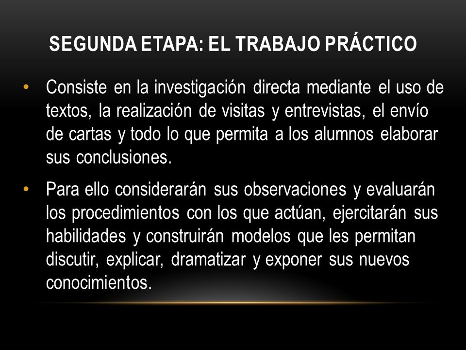 SEGUNDA ETAPA: EL TRABAJO PRÁCTICO Consiste en la investigación directa mediante el uso de textos, la realización de visitas y entrevistas, el envío d