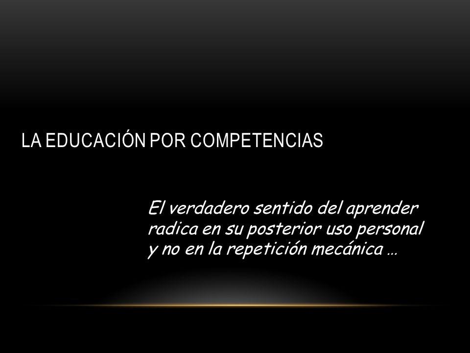 LA EDUCACIÓN POR COMPETENCIAS El verdadero sentido del aprender radica en su posterior uso personal y no en la repetición mecánica …