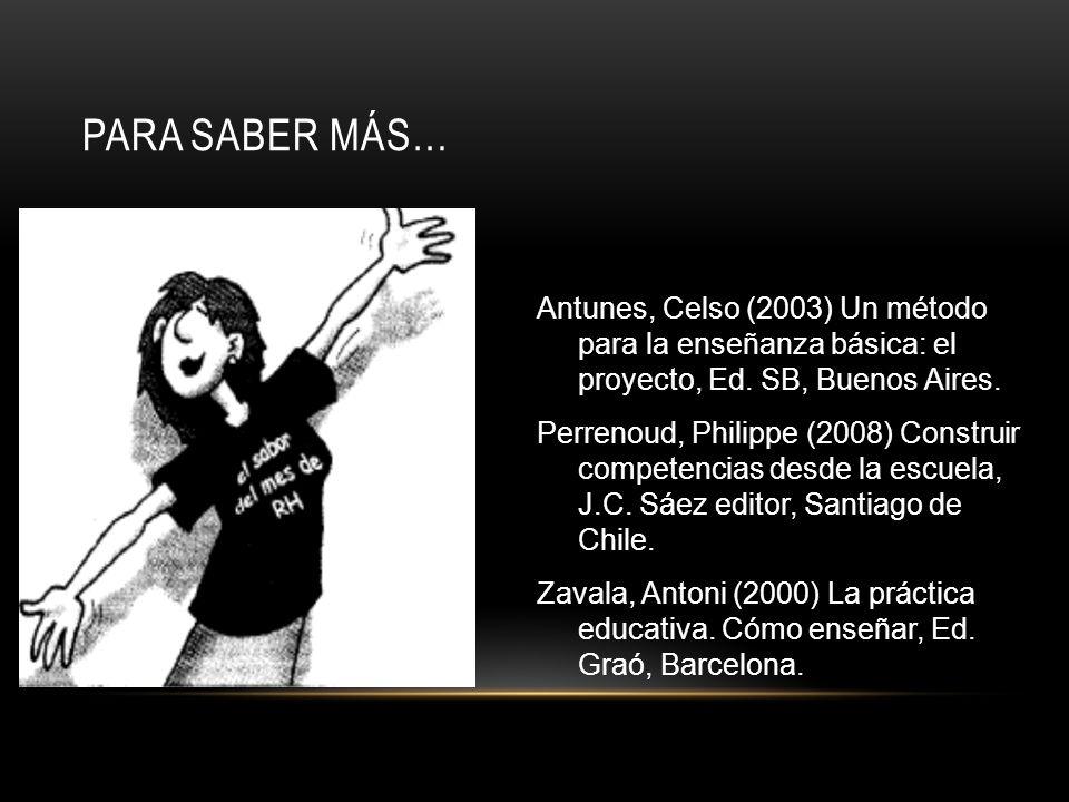 PARA SABER MÁS… Antunes, Celso (2003) Un método para la enseñanza básica: el proyecto, Ed. SB, Buenos Aires. Perrenoud, Philippe (2008) Construir comp