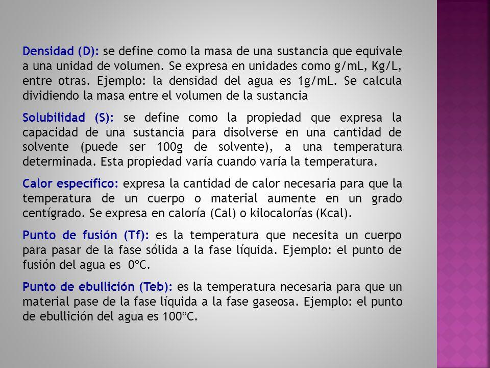 Densidad (D): se define como la masa de una sustancia que equivale a una unidad de volumen. Se expresa en unidades como g/mL, Kg/L, entre otras. Ejemp
