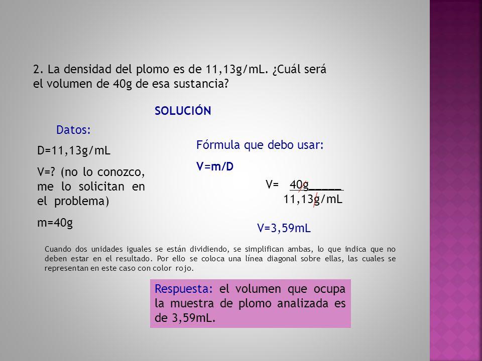 2. La densidad del plomo es de 11,13g/mL. ¿Cuál será el volumen de 40g de esa sustancia? SOLUCIÓN Datos: D=11,13g/mL V=? (no lo conozco, me lo solicit