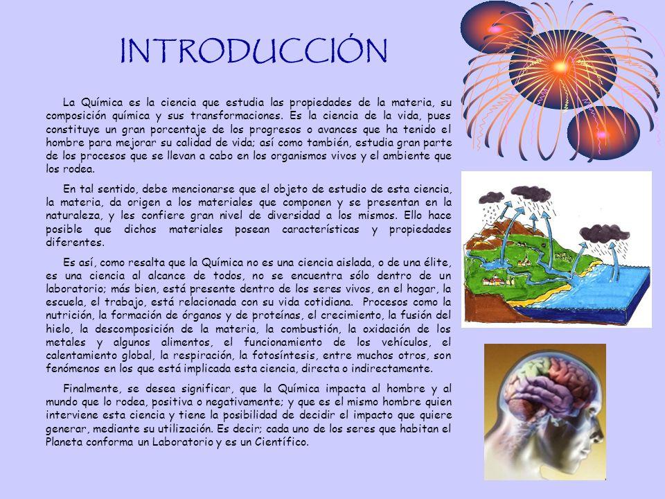 INTRODUCCIÓN La Química es la ciencia que estudia las propiedades de la materia, su composición química y sus transformaciones. Es la ciencia de la vi