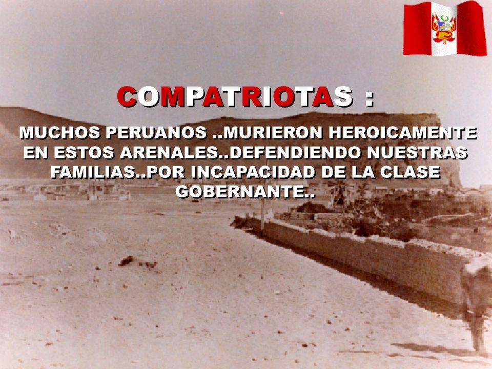 COMPATRIOTAS : MUCHOS PERUANOS..MURIERON HEROICAMENTE EN ESTOS ARENALES..DEFENDIENDO NUESTRAS FAMILIAS..POR INCAPACIDAD DE LA CLASE GOBERNANTE..