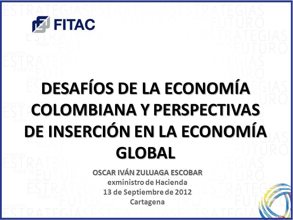 DESAFÍOS DE LA ECONOMÍA COLOMBIANA Y PERSPECTIVAS DE INSERCIÓN EN LA ECONOMÍA GLOBAL OSCAR IVÁN ZULUAGA ESCOBAR exministro de Hacienda 13 de Septiembr