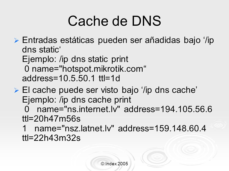 © Index 2005 Cache de DNS Entradas estáticas pueden ser añadidas bajo /ip dns static Ejemplo: /ip dns static print 0 name=