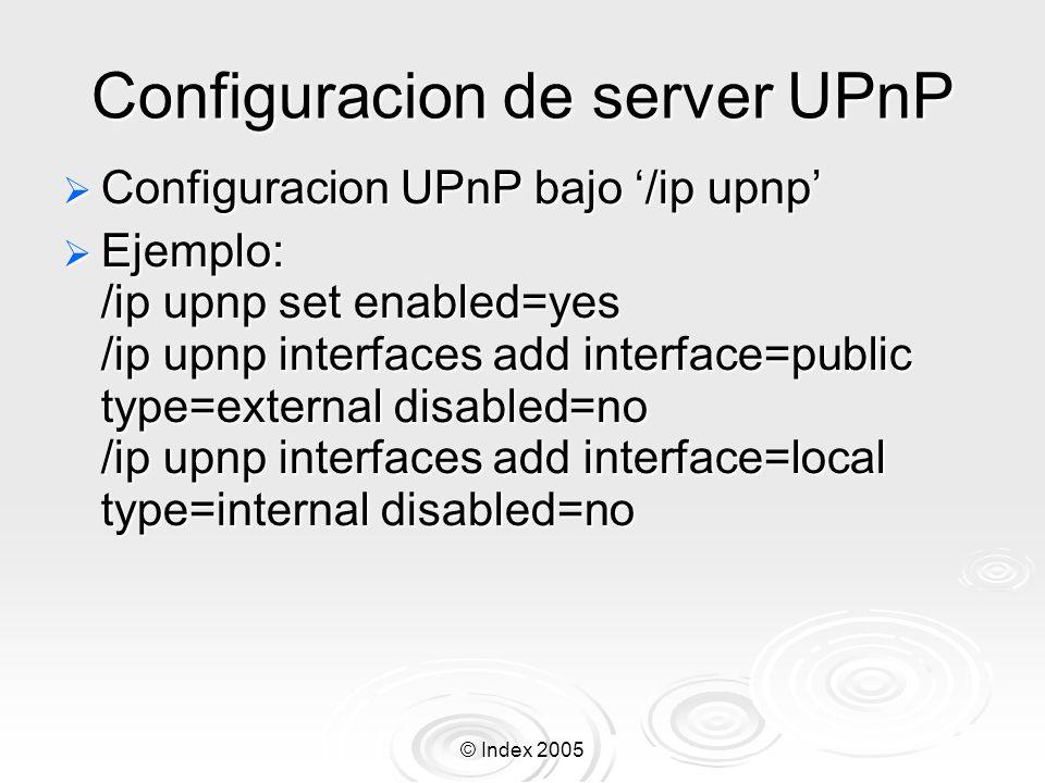 © Index 2005 Configuracion de server UPnP Configuracion UPnP bajo /ip upnp Configuracion UPnP bajo /ip upnp Ejemplo: /ip upnp set enabled=yes /ip upnp