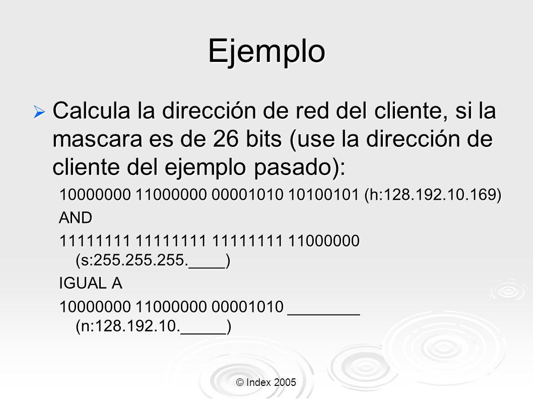 © Index 2005 Ejemplo Calcula la dirección de red del cliente, si la mascara es de 26 bits (use la dirección de cliente del ejemplo pasado): Calcula la
