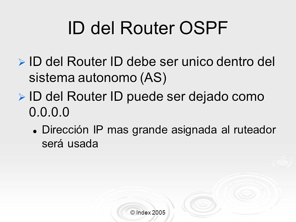 © Index 2005 ID del Router OSPF ID del Router ID debe ser unico dentro del sistema autonomo (AS) ID del Router ID debe ser unico dentro del sistema autonomo (AS) ID del Router ID puede ser dejado como 0.0.0.0 ID del Router ID puede ser dejado como 0.0.0.0 Dirección IP mas grande asignada al ruteador será usada Dirección IP mas grande asignada al ruteador será usada