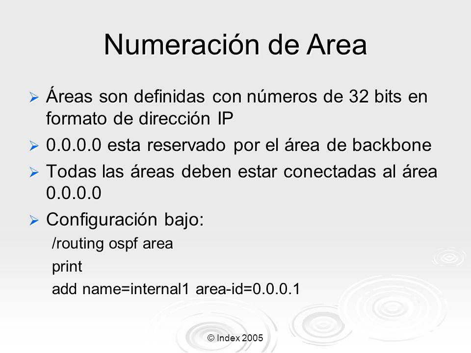 © Index 2005 Numeración de Area Áreas son definidas con números de 32 bits en formato de dirección IP Áreas son definidas con números de 32 bits en formato de dirección IP 0.0.0.0 esta reservado por el área de backbone 0.0.0.0 esta reservado por el área de backbone Todas las áreas deben estar conectadas al área 0.0.0.0 Todas las áreas deben estar conectadas al área 0.0.0.0 Configuración bajo: Configuración bajo: /routing ospf area print add name=internal1 area-id=0.0.0.1