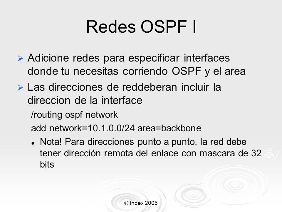 © Index 2005 Redes OSPF I Adicione redes para especificar interfaces donde tu necesitas corriendo OSPF y el area Adicione redes para especificar interfaces donde tu necesitas corriendo OSPF y el area Las direcciones de reddeberan incluir la direccion de la interface Las direcciones de reddeberan incluir la direccion de la interface /routing ospf network add network=10.1.0.0/24 area=backbone Nota.