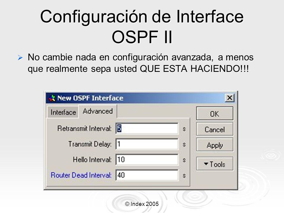 © Index 2005 Configuración de Interface OSPF II No cambie nada en configuración avanzada, a menos que realmente sepa usted QUE ESTA HACIENDO!!.