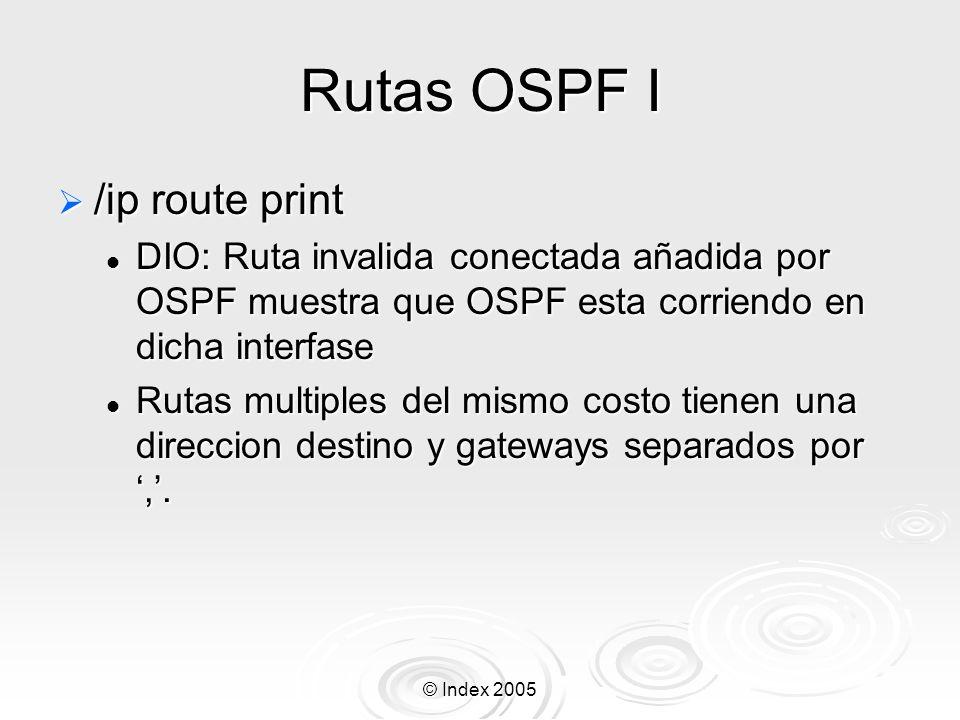 © Index 2005 Rutas OSPF I /ip route print /ip route print DIO: Ruta invalida conectada añadida por OSPF muestra que OSPF esta corriendo en dicha interfase DIO: Ruta invalida conectada añadida por OSPF muestra que OSPF esta corriendo en dicha interfase Rutas multiples del mismo costo tienen una direccion destino y gateways separados por,.