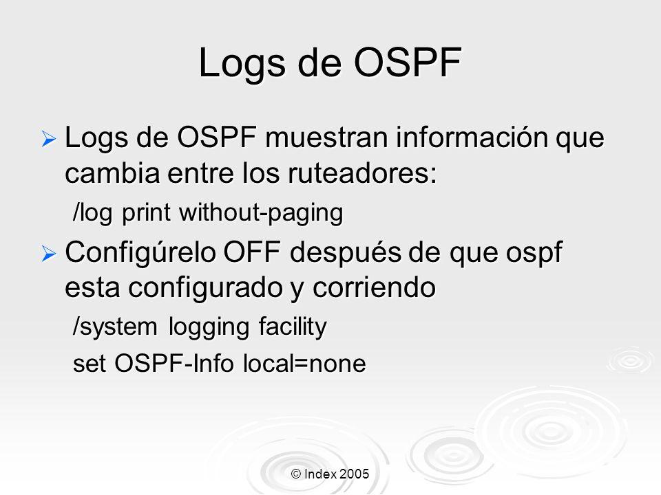 © Index 2005 Logs de OSPF Logs de OSPF muestran información que cambia entre los ruteadores: Logs de OSPF muestran información que cambia entre los ruteadores: /log print without-paging Configúrelo OFF después de que ospf esta configurado y corriendo Configúrelo OFF después de que ospf esta configurado y corriendo /system logging facility set OSPF-Info local=none