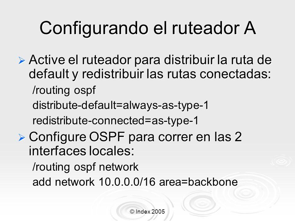 © Index 2005 Configurando el ruteador A Active el ruteador para distribuir la ruta de default y redistribuir las rutas conectadas: Active el ruteador para distribuir la ruta de default y redistribuir las rutas conectadas: /routing ospf distribute-default=always-as-type-1redistribute-connected=as-type-1 Configure OSPF para correr en las 2 interfaces locales: Configure OSPF para correr en las 2 interfaces locales: /routing ospf network add network 10.0.0.0/16 area=backbone