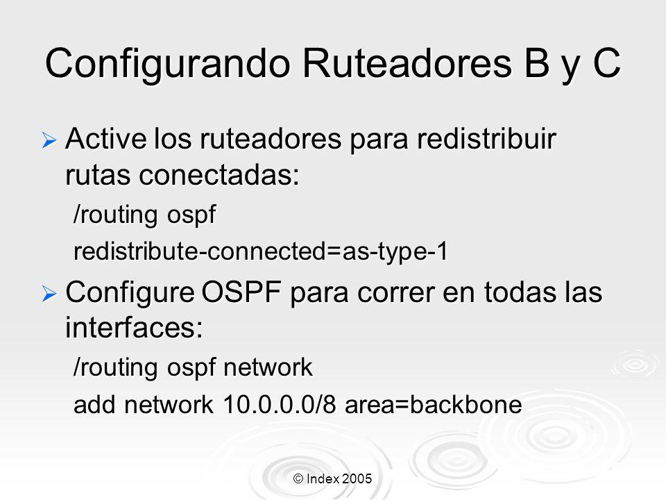 © Index 2005 Configurando Ruteadores B y C Active los ruteadores para redistribuir rutas conectadas: Active los ruteadores para redistribuir rutas conectadas: /routing ospf redistribute-connected=as-type-1 Configure OSPF para correr en todas las interfaces: Configure OSPF para correr en todas las interfaces: /routing ospf network add network 10.0.0.0/8 area=backbone