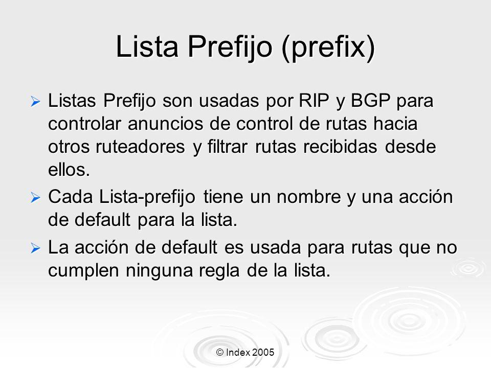 © Index 2005 Lista Prefijo (prefix) Listas Prefijo son usadas por RIP y BGP para controlar anuncios de control de rutas hacia otros ruteadores y filtrar rutas recibidas desde ellos.