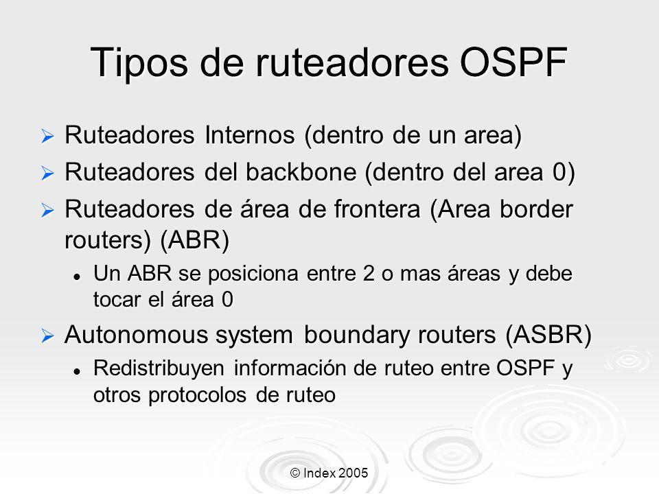 © Index 2005 Tipos de ruteadores OSPF Ruteadores Internos (dentro de un area) Ruteadores Internos (dentro de un area) Ruteadores del backbone (dentro del area 0) Ruteadores del backbone (dentro del area 0) Ruteadores de área de frontera (Area border routers) (ABR) Ruteadores de área de frontera (Area border routers) (ABR) Un ABR se posiciona entre 2 o mas áreas y debe tocar el área 0 Un ABR se posiciona entre 2 o mas áreas y debe tocar el área 0 Autonomous system boundary routers (ASBR) Autonomous system boundary routers (ASBR) Redistribuyen información de ruteo entre OSPF y otros protocolos de ruteo Redistribuyen información de ruteo entre OSPF y otros protocolos de ruteo