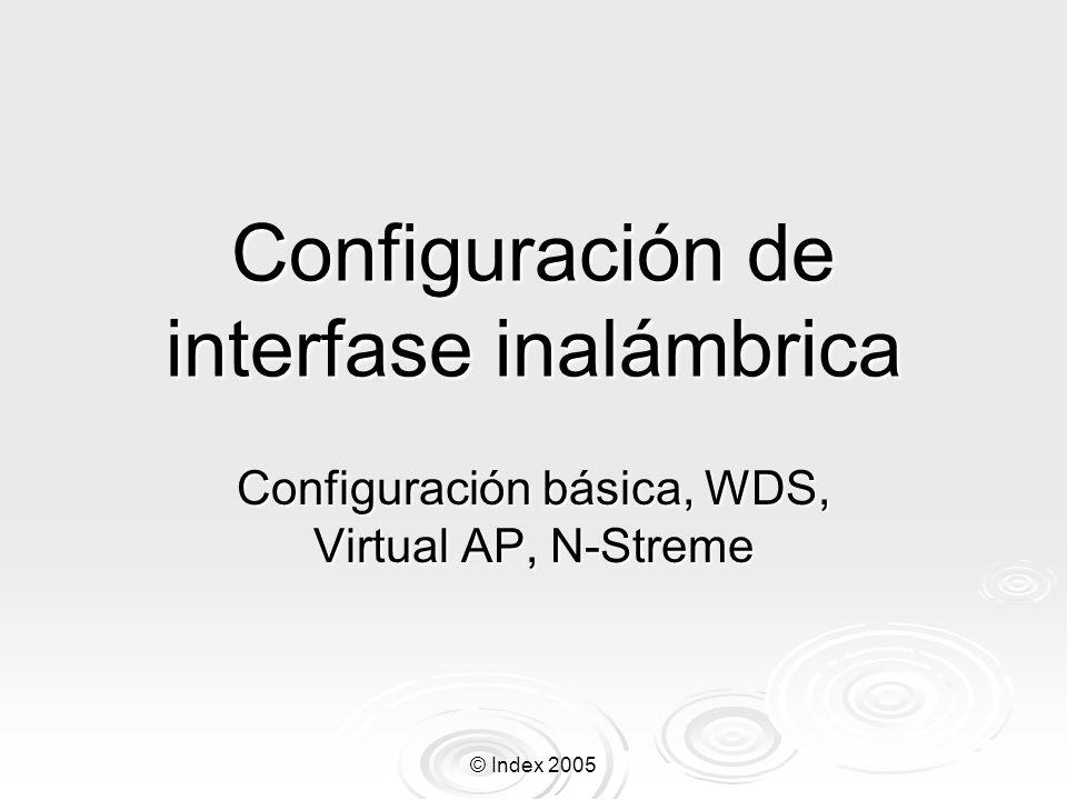 © Index 2005 Interfase Inalámbrica RouterOS Ap Virtual 1 name= wlan2 mtu=1500 mac- address=00:0B:6B:31:05:7C arp=enabled disable- running-check=no interface-type=virtual-AP master- interface=wlan1 ssid= MikroTik max-station- count=2007 default-authentication=yes default- forwarding=yes hide-ssid=no 802.1x-mode=none Configuraciones principales: master-interface – en cual interfase está funcionando el AP virtual Configuraciones principales: master-interface – en cual interfase está funcionando el AP virtual ssid – Nombre de la red para el AP virtual ssid – Nombre de la red para el AP virtual