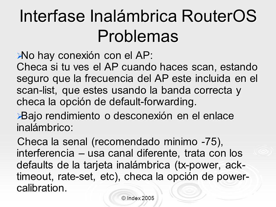 © Index 2005 Interfase Inalámbrica RouterOS Problemas No hay conexión con el AP: Checa si tu ves el AP cuando haces scan, estando seguro que la frecue