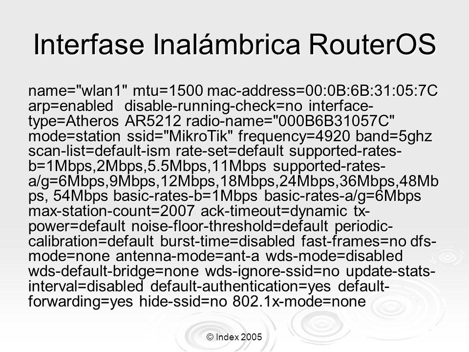 © Index 2005 Seguridad de Interfase Inalámbrica RouterOS Interface wireless security 0 name= wlan1 security=required algo-0=40-bit-wep key-0=0123456789 algo-1=none key-1= algo-2=none key-2= algo-3=none key-3= transmit-key=key-0 sta- private-algo=none sta-private-key= radius-mac- authentication=no Soporta 40bit-WEP(64bit), 104bit-WEP(128), AES-CCM Soporta 40bit-WEP(64bit), 104bit-WEP(128), AES-CCM