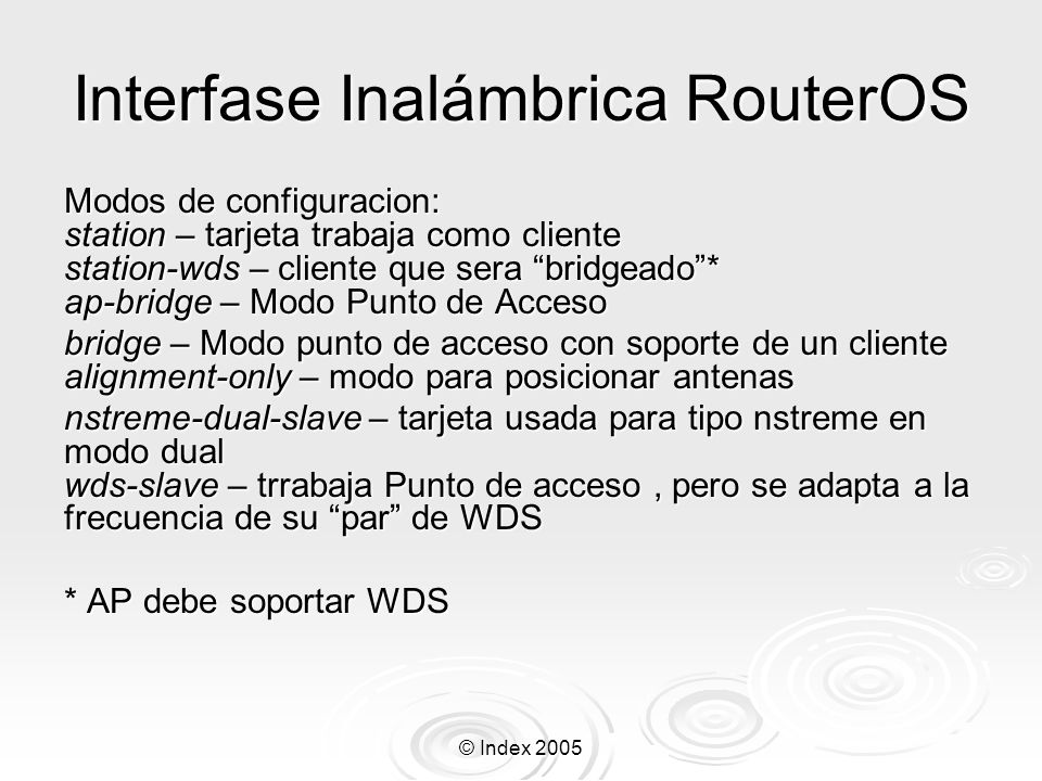 © Index 2005 Protocolo N-Streme Para habilitar N-streme debes tener un enlace inalámbrico activo y después habilitar N-Streme en ambos ruteadores en la configuración de la tarjeta inalámbrica: /interface wireless nstreme set wlan1 enable-nstreme=yes Si tu quieres incrementar el rendimiento del enlace, necesitas especificar algún tipo de política de frames, por default ninguna esta habilitada: /interface wireless nstreme set wlan1 framer-policy=dynamic-size Ahora la tarjeta inalámbrica tratara de incrementar el rendimiento mandando frames mas grandes – construirá frames mas grandes añadiendo paquetes múltiples en cada frame.