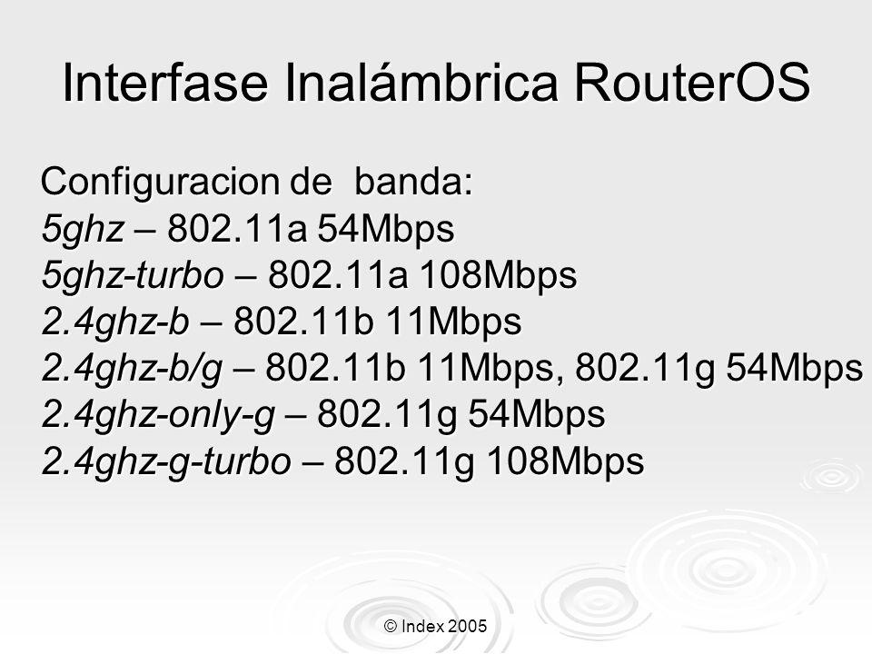 © Index 2005 Interfase Inalámbrica RouterOS frequency – frecuencia en la cual el punto de acceso trabajara frequency – frecuencia en la cual el punto de acceso trabajara ssid – Nombre de la red inalámbrica ssid – Nombre de la red inalámbrica hide-ssid – el AP no propagara el nombre de la red al espacio hide-ssid – el AP no propagara el nombre de la red al espacio tx-power – potencia de transmisión en decibeles, la cual puede ser modificada tx-power – potencia de transmisión en decibeles, la cual puede ser modificada