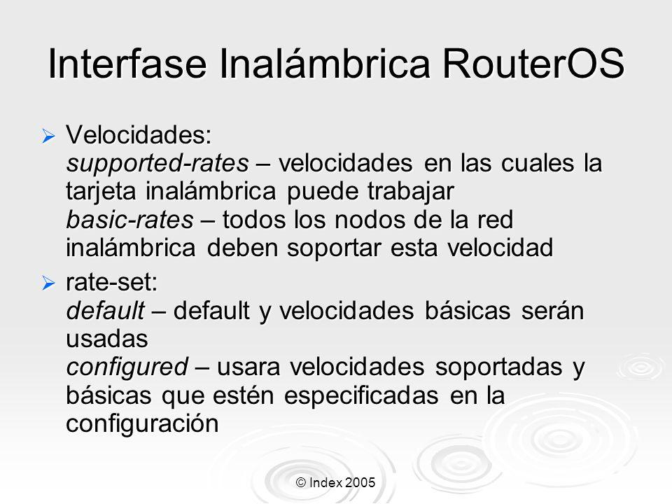 © Index 2005 Protocolo N-Streme 2 Especifique en ambas tarjetas que use dual-nstreme: /interface wireless set wlan1,wlan2 mode=nstreme-dual- slave Especifique en ambas tarjetas que use dual-nstreme: /interface wireless set wlan1,wlan2 mode=nstreme-dual- slave Añada una nueva interfase dual nstreme y configúrela: /interface wireless nstreme-dual add rx-radio=wlan1 tx- radio=wlan2 rx-band=5ghz-turbo tx-band=5ghz-turbo rx- frequency=5760 tx-frequency=5210 framer-policy=exact-size disabled=no Añada una nueva interfase dual nstreme y configúrela: /interface wireless nstreme-dual add rx-radio=wlan1 tx- radio=wlan2 rx-band=5ghz-turbo tx-band=5ghz-turbo rx- frequency=5760 tx-frequency=5210 framer-policy=exact-size disabled=no Especifique la dirección mac remota del otro radio que tiene el nstreme-dual: /interface wireless nstreme-dual set n-streme1 remote- mac=xx:xx:xx:xx:xx:xx Especifique la dirección mac remota del otro radio que tiene el nstreme-dual: /interface wireless nstreme-dual set n-streme1 remote- mac=xx:xx:xx:xx:xx:xx