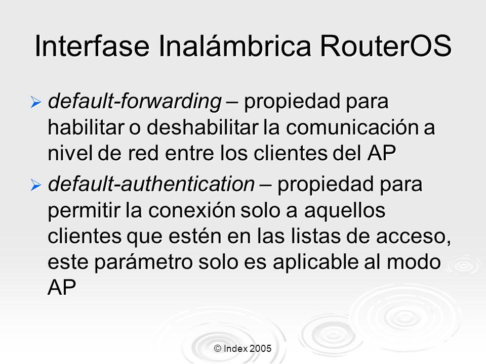 © Index 2005 Interfase Inalámbrica RouterOS scan-list – cliente busca por un AP solo en las frecuencias incluidas, el valor por default defaulr- ism incluye: 2.4ghz – 2412, 2417, 2422, 2427, 2432, 2437, 2442, 2447, 2452, 2457, 2462, 2467, 2472 5ghz – 5180, 5200, 5220, 5240, 5260, 5280, 5300, 5320, 5745, 5765, 5785, 5805 5ghz-turbo – 5210, 5250, 5290, 5760, 5800 Frecuencias adicionales pueden ser anadidas, ejemplo: scan-list=default-ism,5400-5500,5600