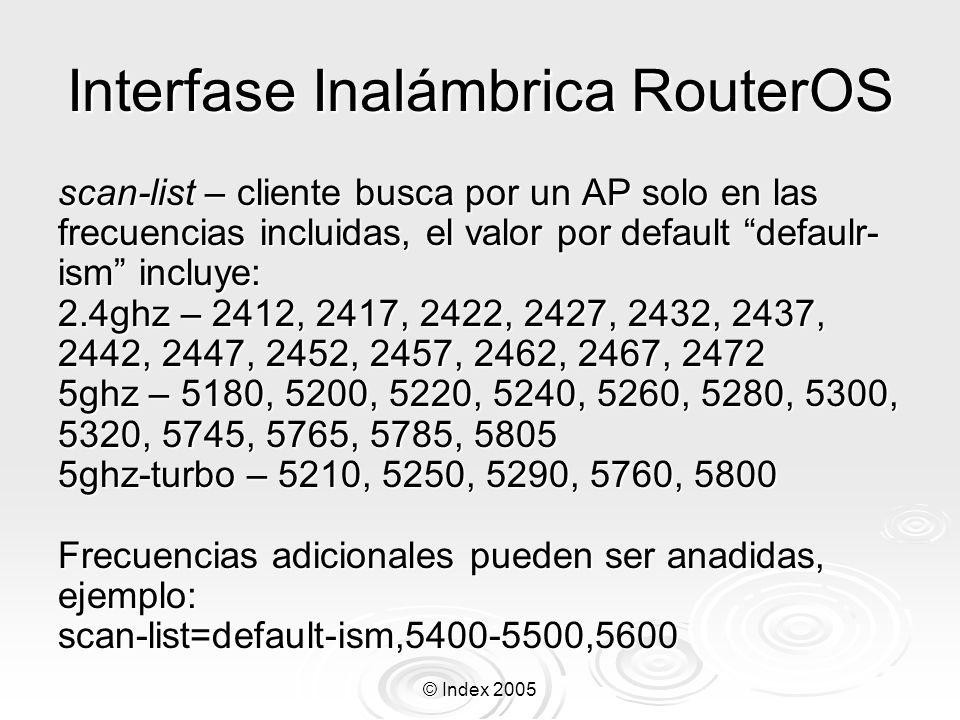 © Index 2005 Interfase Inalámbrica RouterOS interface-type=Atheros AR5212 chip-info= mac:0x5/0x6, phy:0x41, a5:0x17, a2:0x23, eeprom:0x3004 tx-power-control=yes ack-timeout-control=yes alignment-mode=yes virtual- aps=yes noise-floor-control=yes scan-support=yes burst-support=yes nstreme-support=yes default-periodic-calibration=enabled supported-bands=2ghz-b,5ghz,5ghz-turbo,2ghz-g,2ghz-g-turbo 2ghz-b- channels=2412,2417,2422,2427,2432,2437,2442,2447,2452,2457,2462,2467,2472 5ghz-channels=5180,5200,5220,5240,5260,5280,5300,5320,5745,5765,5785,5805 5ghz-turbo-channels=5210,5250,5290,5760,5800 2ghz-g- channels=2412,2417,2422,2427,2432,2437,2442,2447,2452,2457,2462,2467,2472 2ghz-g-turbo- channels=2412,2417,2422,2427,2432,2437,2442,2447,2452,2457,2462,2467,2472