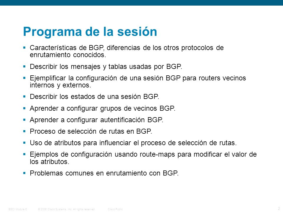 © 2006 Cisco Systems, Inc. All rights reserved.Cisco PublicBSCI Module 6 2 Programa de la sesión Características de BGP, diferencias de los otros prot