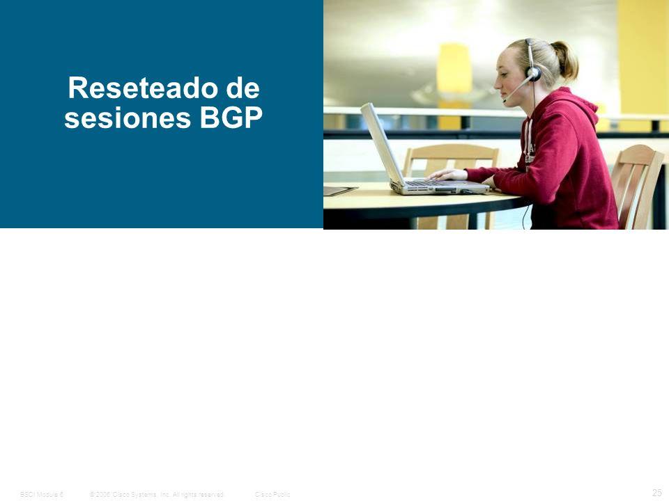© 2006 Cisco Systems, Inc. All rights reserved.Cisco PublicBSCI Module 6 25 Reseteado de sesiones BGP