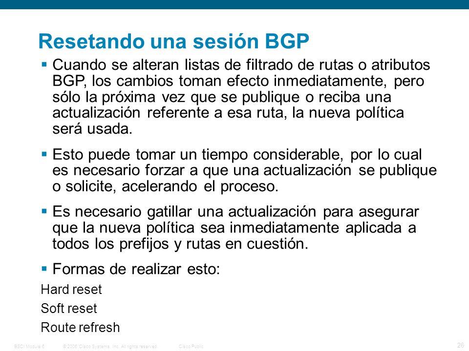 © 2006 Cisco Systems, Inc. All rights reserved.Cisco PublicBSCI Module 6 26 Resetando una sesión BGP Cuando se alteran listas de filtrado de rutas o a