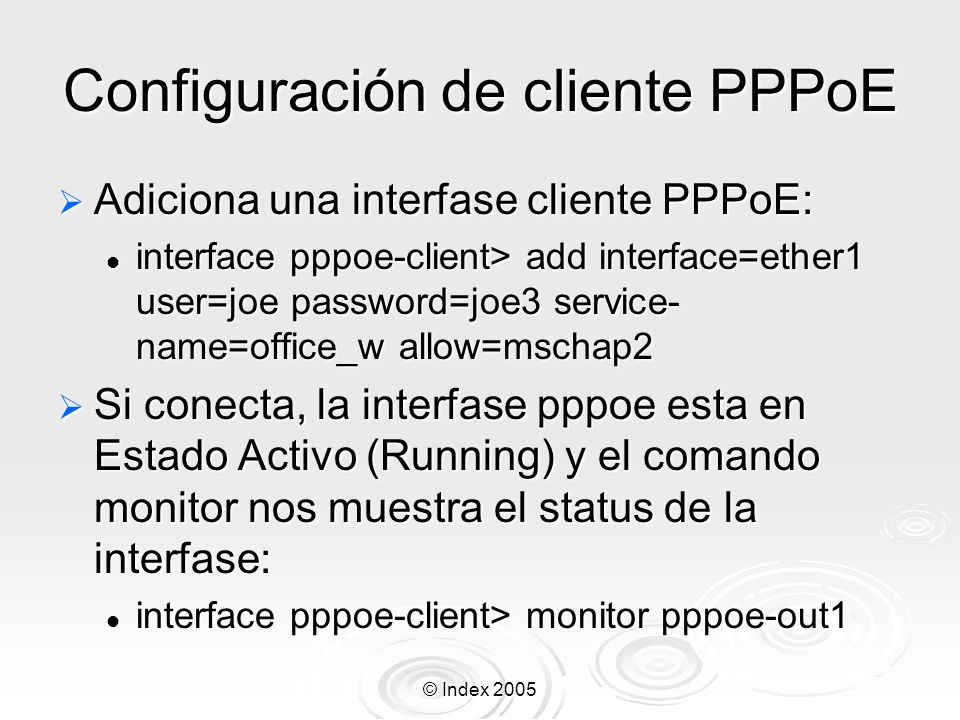 © Index 2005 Configuración de cliente PPPoE Adiciona una interfase cliente PPPoE: Adiciona una interfase cliente PPPoE: interface pppoe-client> add in