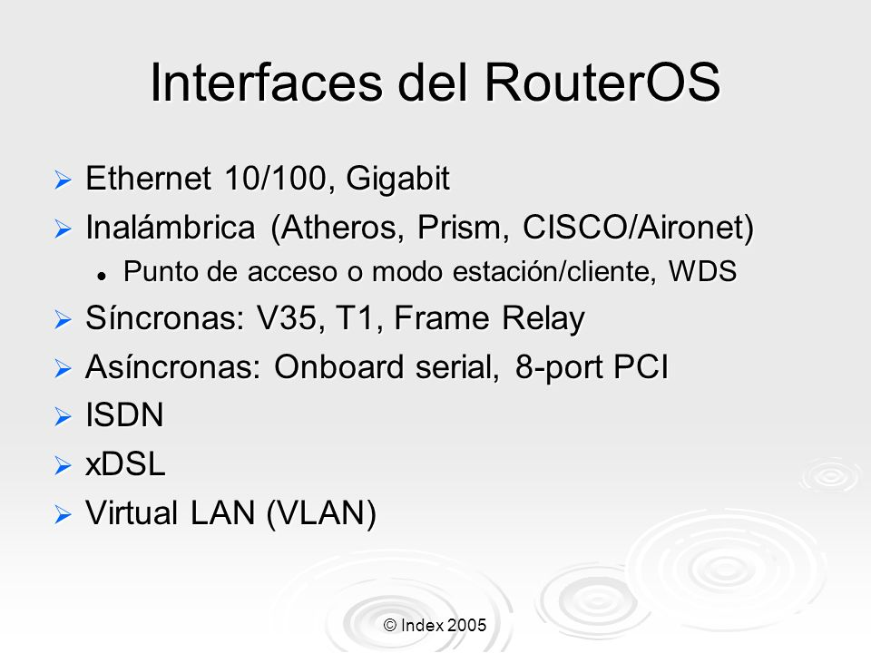 © Index 2005 Interfaces del RouterOS Ethernet 10/100, Gigabit Ethernet 10/100, Gigabit Inalámbrica (Atheros, Prism, CISCO/Aironet) Inalámbrica (Athero