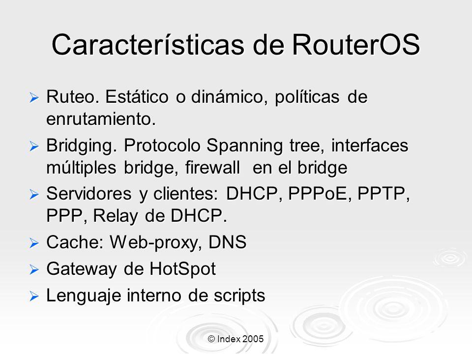 © Index 2005 Características del RouterOS Filtrado de paquetes por Filtrado de paquetes por Origen, IP de destino Origen, IP de destino Protocolos, puertos Protocolos, puertos Contenidos (seguimiento de conexiones P2P) Contenidos (seguimiento de conexiones P2P) Puede detectar ataques de denegación de servicio (DoS) Puede detectar ataques de denegación de servicio (DoS) Permite solamente cierto numero de paquetes por periodo de tiempo Permite solamente cierto numero de paquetes por periodo de tiempo Que pasa enseguida si el limite es desbordado o sobrepasado Que pasa enseguida si el limite es desbordado o sobrepasado