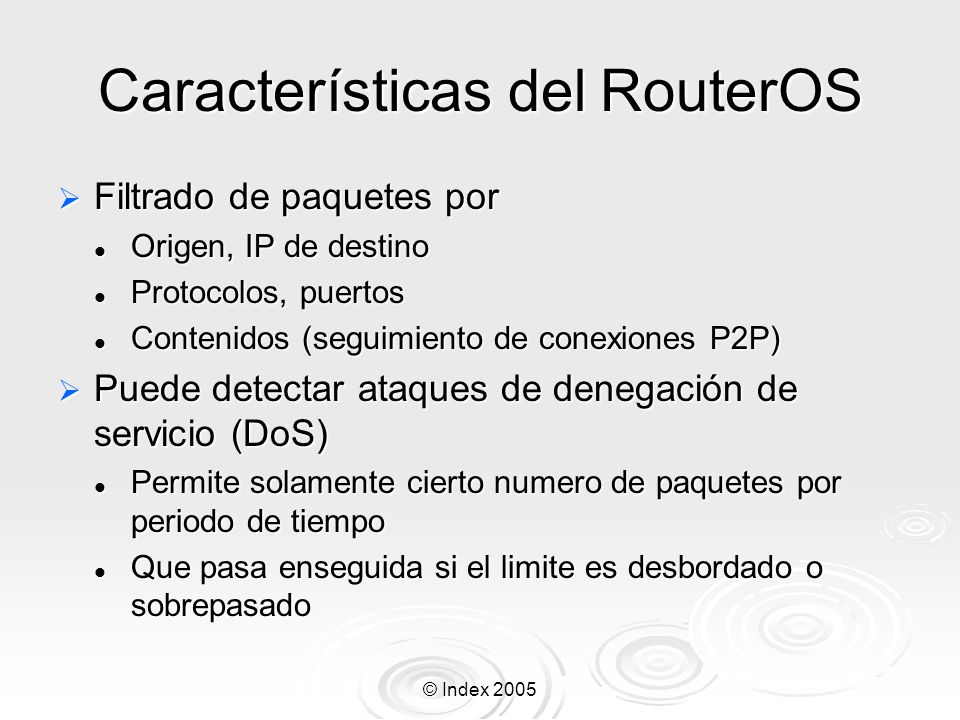 © Index 2005 Calidad de Servicio (QoS) Varios tipos de tipos de queue: Varios tipos de tipos de queue: RED, BFIFO, PFIFO, PCQ RED, BFIFO, PFIFO, PCQ Sencillo de aplicar queues simples: Sencillo de aplicar queues simples: Por origen/destino red/dirección ip de cliente, interfase Por origen/destino red/dirección ip de cliente, interfase Árboles de queues mas complejos: Árboles de queues mas complejos: Por protocolo, puerto, tipo de conexión.