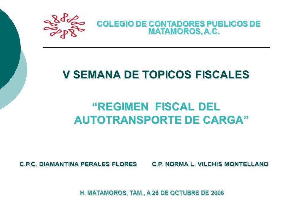 V SEMANA DE TOPICOS FISCALES REGIMEN FISCAL DEL AUTOTRANSPORTE DE CARGA COLEGIO DE CONTADORES PUBLICOS DE MATAMOROS, A.C. C.P.C. DIAMANTINA PERALES FL