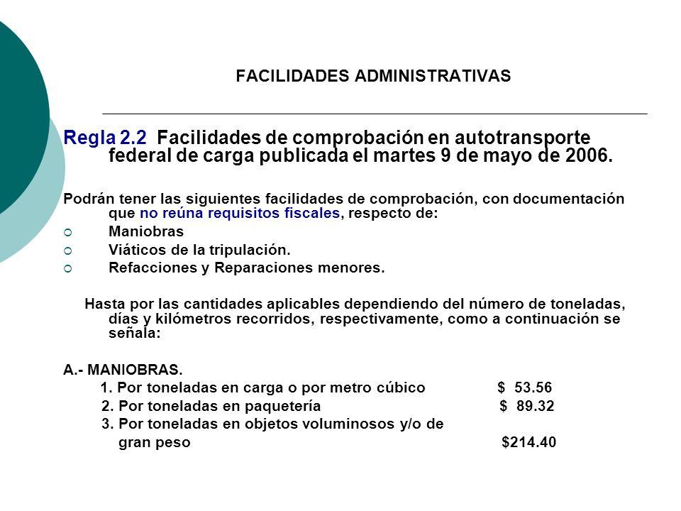 FACILIDADES ADMINISTRATIVAS Regla 2.2 Facilidades de comprobación en autotransporte federal de carga publicada el martes 9 de mayo de 2006. Podrán ten