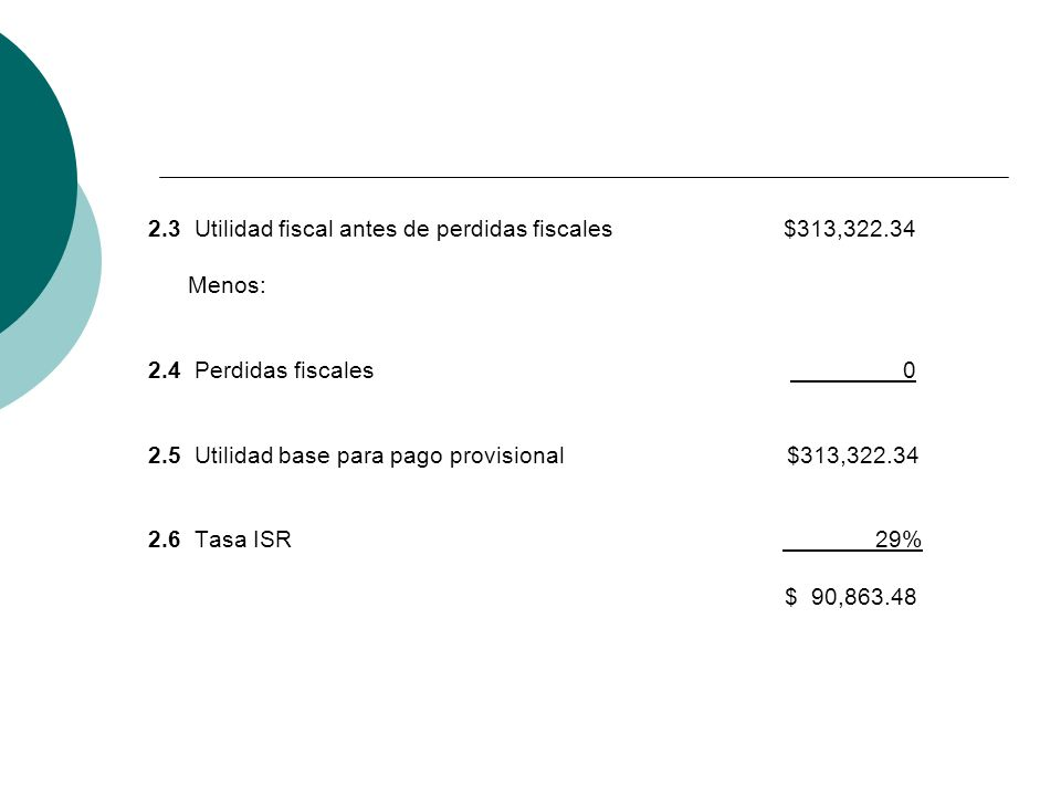 2.3 Utilidad fiscal antes de perdidas fiscales $313,322.34 Menos: 2.4 Perdidas fiscales 0 2.5 Utilidad base para pago provisional $313,322.34 2.6 Tasa