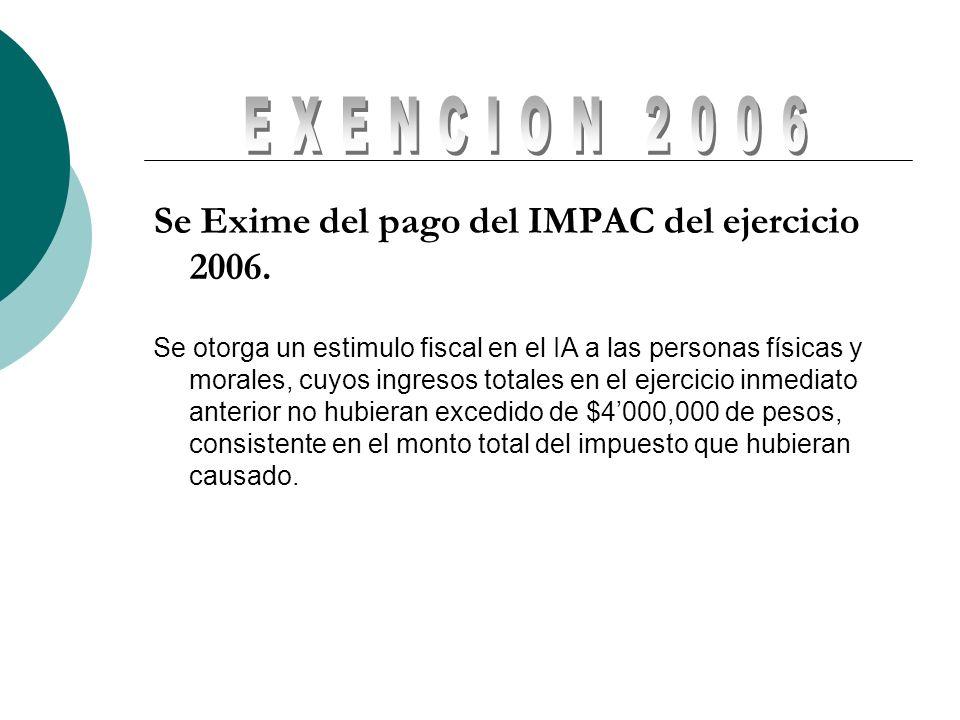 Se Exime del pago del IMPAC del ejercicio 2006. Se otorga un estimulo fiscal en el IA a las personas físicas y morales, cuyos ingresos totales en el e
