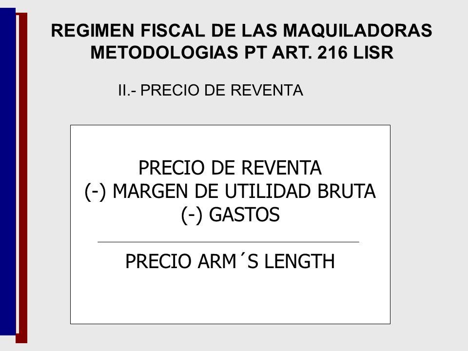 PRECIO DE REVENTA (-) MARGEN DE UTILIDAD BRUTA (-) GASTOS PRECIO ARM´S LENGTH REGIMEN FISCAL DE LAS MAQUILADORAS METODOLOGIAS PT ART. 216 LISR II.- PR