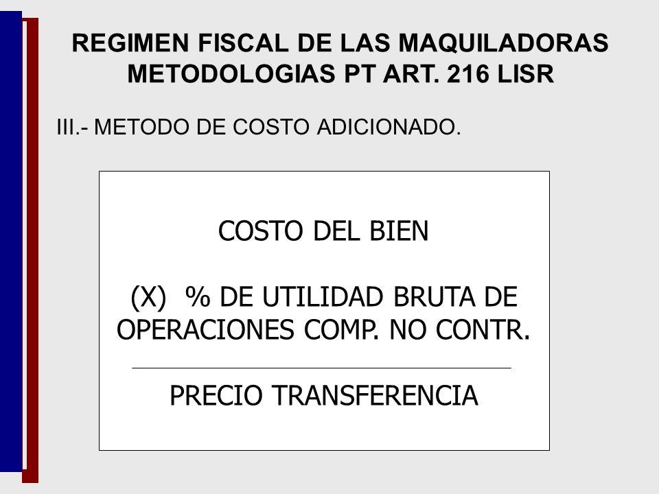 III.- METODO DE COSTO ADICIONADO. COSTO DEL BIEN (X) % DE UTILIDAD BRUTA DE OPERACIONES COMP. NO CONTR. PRECIO TRANSFERENCIA REGIMEN FISCAL DE LAS MAQ