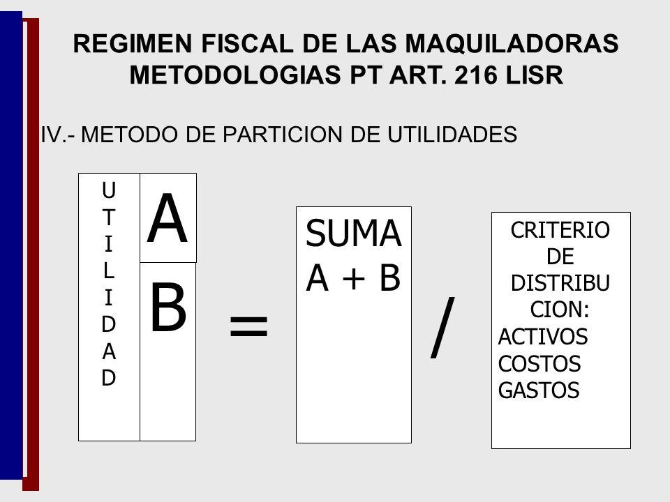 UTILIDADUTILIDAD A B = SUMA A + B / CRITERIO DE DISTRIBU CION: ACTIVOS COSTOS GASTOS REGIMEN FISCAL DE LAS MAQUILADORAS METODOLOGIAS PT ART. 216 LISR