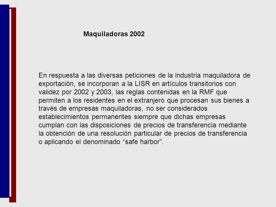 Maquiladoras 2002 En respuesta a las diversas peticiones de la industria maquiladora de exportación, se incorporan a la LISR en artículos transitorios